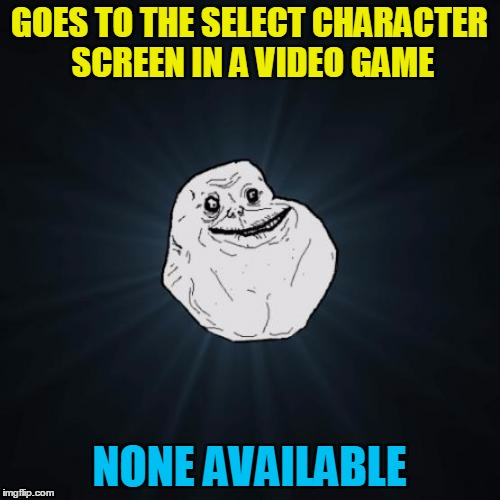 GOES TO THE SELECT CHARACTER SCREEN IN A VIDEO GAME NONE AVAILABLE | made w/ Imgflip meme maker