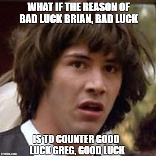 and thus mantaining the balance of the universe_bad luck brian week from 3 jan to 9 jan_a ssby week | WHAT IF THE REASON OF BAD LUCK BRIAN, BAD LUCK IS TO COUNTER GOOD LUCK GREG, GOOD LUCK | image tagged in memes,conspiracy keanu,bad luck brian week,ssby,funny | made w/ Imgflip meme maker