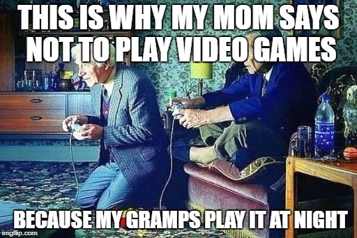 Old men playing video games | THIS IS WHY MY MOM SAYS NOT TO PLAY VIDEO GAMES BECAUSE MY GRAMPS PLAY IT AT NIGHT | image tagged in old men playing video games | made w/ Imgflip meme maker