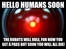 They Will Come | HELLO HUMANS SOON THE ROBOTS WILL RULE, FOR NOW YOU GET A PASS BUT SOON YOU WILL ALL DIE! | image tagged in new year 2018 | made w/ Imgflip meme maker