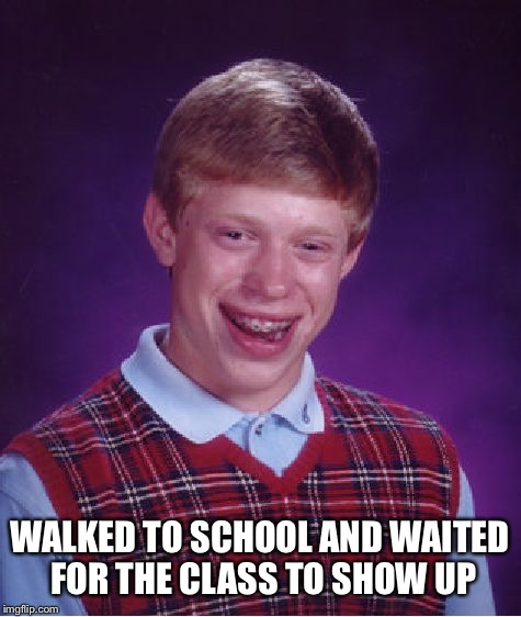 Bad Luck Brian Meme | WALKED TO SCHOOL AND WAITED FOR THE CLASS TO SHOW UP | image tagged in memes,bad luck brian | made w/ Imgflip meme maker