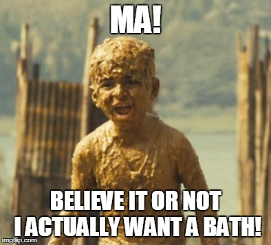 MA! BELIEVE IT OR NOT I ACTUALLY WANT A BATH! | made w/ Imgflip meme maker