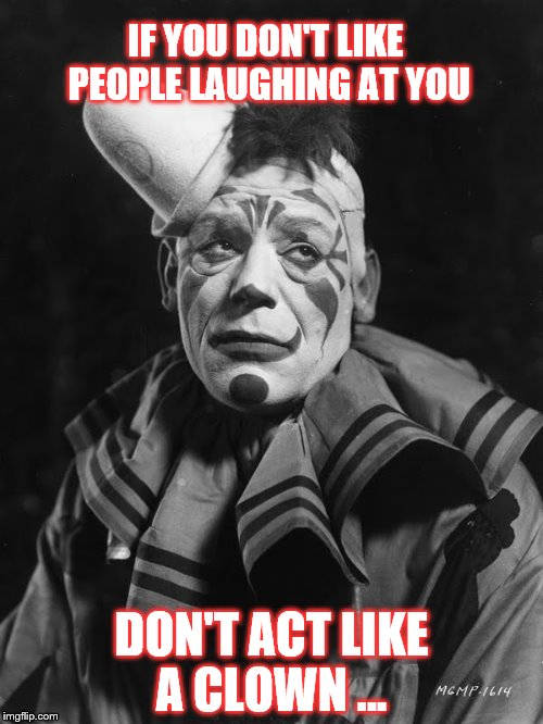 IF YOU DON'T LIKE PEOPLE LAUGHING AT YOU DON'T ACT LIKE A CLOWN ... | image tagged in sad clown | made w/ Imgflip meme maker