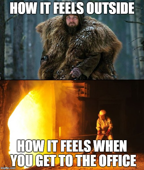 Turn Down the Heat | HOW IT FEELS OUTSIDE HOW IT FEELS WHEN YOU GET TO THE OFFICE | image tagged in cold outside hot inside,forge,thermostat,central heating,stuffy,leonardo dicaprio | made w/ Imgflip meme maker