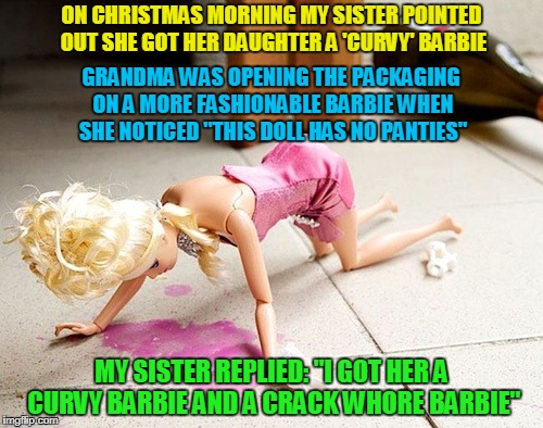 "true story (at least my sis has a similar sense of humor) | ON CHRISTMAS MORNING MY SISTER POINTED OUT SHE GOT HER DAUGHTER A 'CURVY' BARBIE MY SISTER REPLIED: ""I GOT HER A CURVY BARBIE AND A CRACK W* 
