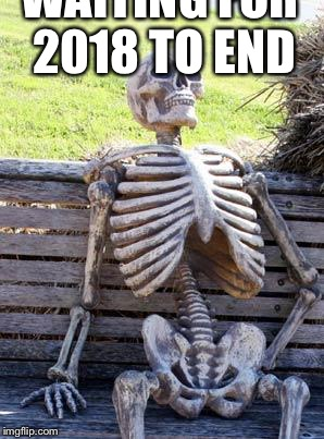 Waiting Skeleton Meme | WAITING FOR 2018 TO END | image tagged in memes,waiting skeleton | made w/ Imgflip meme maker
