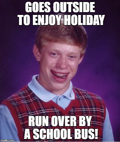 Bad Luck Brian Meme | GOES OUTSIDE TO ENJOY HOLIDAY RUN OVER BY A SCHOOL BUS! | image tagged in memes,bad luck brian | made w/ Imgflip meme maker
