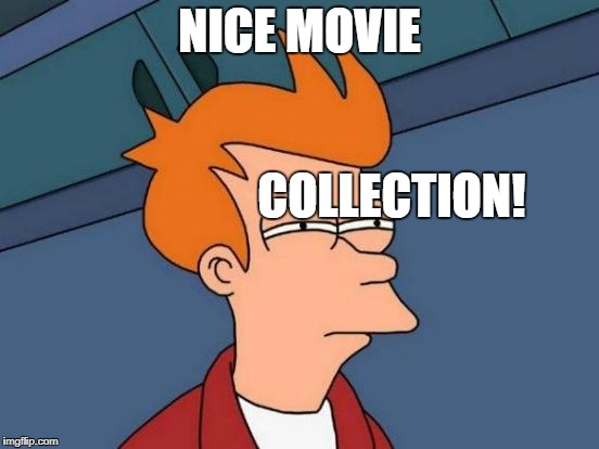 Futurama Fry Meme | NICE MOVIE COLLECTION! | image tagged in memes,futurama fry | made w/ Imgflip meme maker