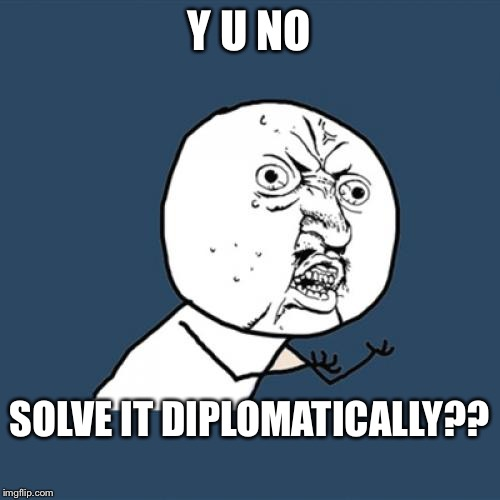 Y U No Meme | Y U NO SOLVE IT DIPLOMATICALLY?? | image tagged in memes,y u no | made w/ Imgflip meme maker