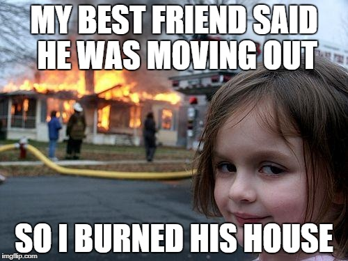 Disaster Girl Meme | MY BEST FRIEND SAID HE WAS MOVING OUT SO I BURNED HIS HOUSE | image tagged in memes,disaster girl | made w/ Imgflip meme maker