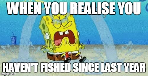 sad crying spongebob | WHEN YOU REALISE YOU HAVEN'T FISHED SINCE LAST YEAR | image tagged in sad crying spongebob | made w/ Imgflip meme maker