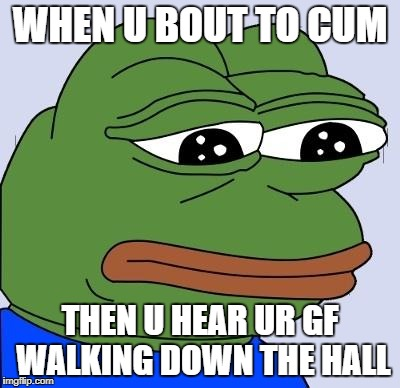 WHEN U BOUT TO CUM THEN U HEAR UR GF WALKING DOWN THE HALL | image tagged in feels bad man | made w/ Imgflip meme maker