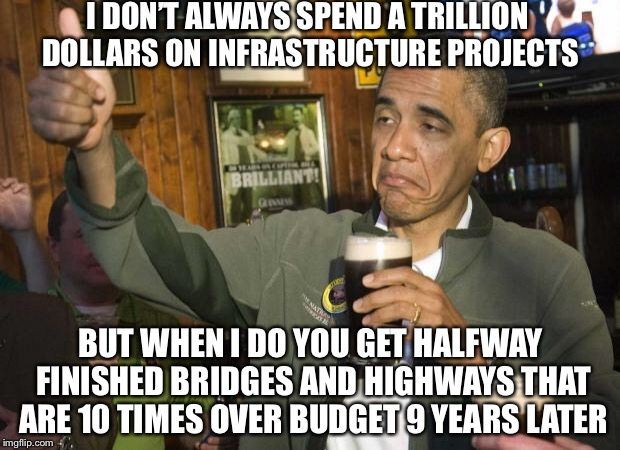 Obama beer | I DON'T ALWAYS SPEND A TRILLION DOLLARS ON INFRASTRUCTURE PROJECTS BUT WHEN I DO YOU GET HALFWAY FINISHED BRIDGES AND HIGHWAYS THAT ARE 10 T | image tagged in obama beer,memes,funny | made w/ Imgflip meme maker