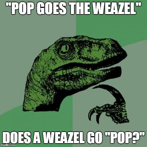 "Philosoraptor Meme | ""POP GOES THE WEAZEL"" DOES A WEAZEL GO ""POP?"" 