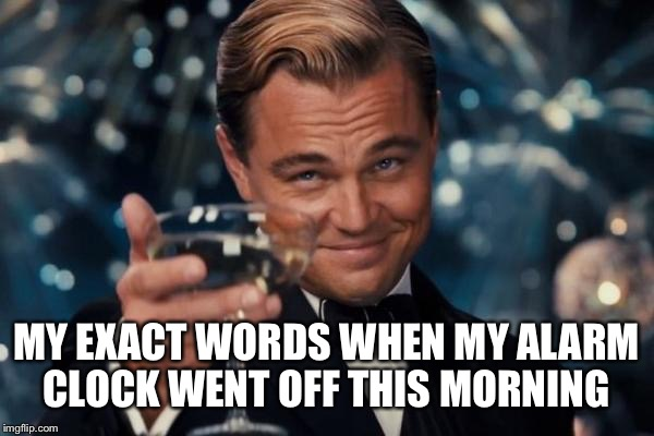 Leonardo Dicaprio Cheers Meme | MY EXACT WORDS WHEN MY ALARM CLOCK WENT OFF THIS MORNING | image tagged in memes,leonardo dicaprio cheers | made w/ Imgflip meme maker