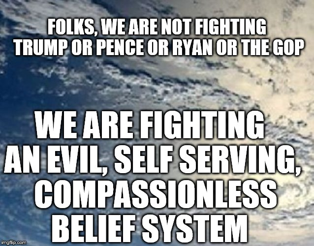 Evil belief |  FOLKS, WE ARE NOT FIGHTING TRUMP OR PENCE OR RYAN OR THE GOP; WE ARE FIGHTING AN EVIL, SELF SERVING,  COMPASSIONLESS BELIEF SYSTEM | image tagged in political meme | made w/ Imgflip meme maker