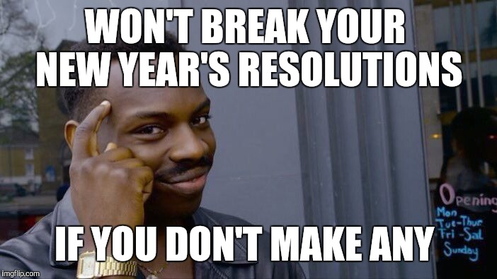I never make resolutions  | WON'T BREAK YOUR NEW YEAR'S RESOLUTIONS IF YOU DON'T MAKE ANY | image tagged in memes,roll safe think about it,jbmemegeek,new year resolutions,new year 2018 | made w/ Imgflip meme maker
