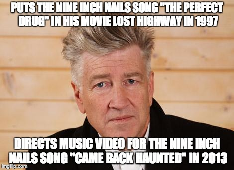 "PUTS THE NINE INCH NAILS SONG ""THE PERFECT DRUG"" IN HIS MOVIE LOST HIGHWAY IN 1997 DIRECTS MUSIC VIDEO FOR THE NINE INCH NAILS SONG ""CAME BA 