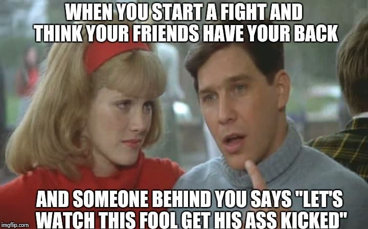 "WHEN YOU START A FIGHT AND THINK YOUR FRIENDS HAVE YOUR BACK AND SOMEONE BEHIND YOU SAYS ""LET'S WATCH THIS FOOL GET HIS ASS KICKED"" 