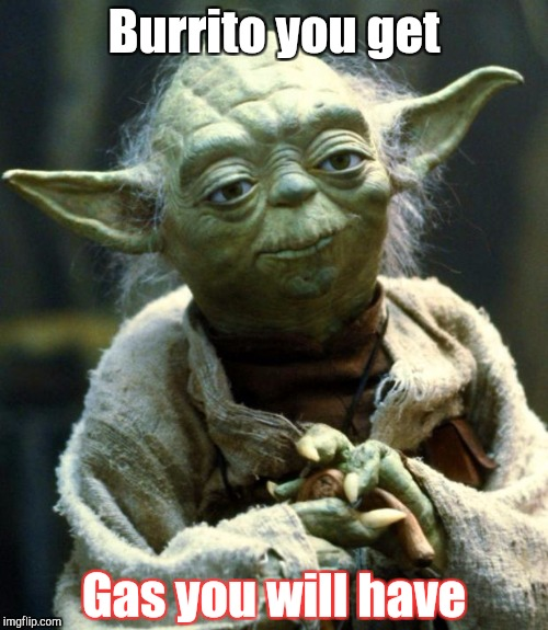 Star Wars Yoda Meme | Burrito you get Gas you will have | image tagged in memes,star wars yoda | made w/ Imgflip meme maker