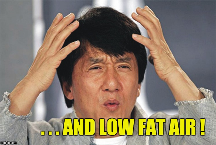 . . . AND LOW FAT AIR ! | image tagged in what the hell | made w/ Imgflip meme maker