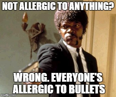 Say That Again I Dare You Meme | NOT ALLERGIC TO ANYTHING? WRONG. EVERYONE'S ALLERGIC TO BULLETS | image tagged in memes,say that again i dare you | made w/ Imgflip meme maker