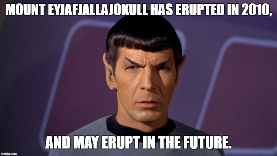 Spock Knows about Mount Eyjafjallajokull | MOUNT EYJAFJALLAJOKULL HAS ERUPTED IN 2010, AND MAY ERUPT IN THE FUTURE. | image tagged in star trek,mr spock | made w/ Imgflip meme maker