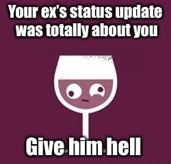 Hey girl,  | Your ex's status update was totally about you Give him hell | image tagged in memes,wine,advice,ex boyfriend,update,angry | made w/ Imgflip meme maker