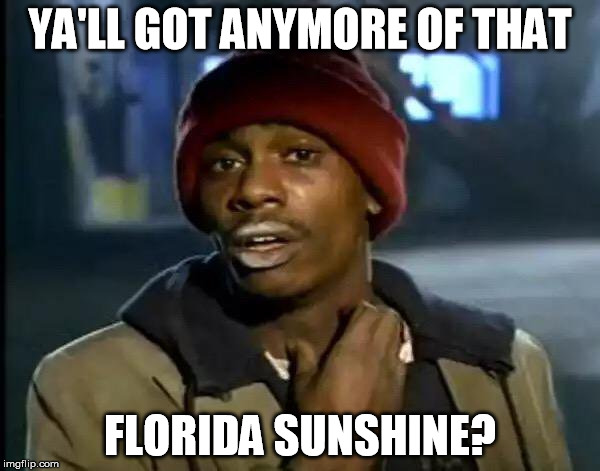 Y'all Got Any More Of That Meme | YA'LL GOT ANYMORE OF THAT FLORIDA SUNSHINE? | image tagged in memes,y'all got any more of that | made w/ Imgflip meme maker