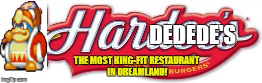 Hardedede's | DEDEDE'S THE MOST KING-FIT RESTAURANT IN DREAMLAND! | image tagged in hardee's,king dedede | made w/ Imgflip meme maker