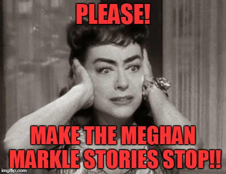 No More Meghan Markle | PLEASE! MAKE THE MEGHAN MARKLE STORIES STOP!! | image tagged in meghan | made w/ Imgflip meme maker