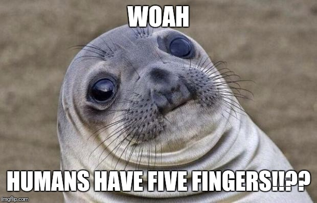 Awkward Moment Sealion Meme | WOAH HUMANS HAVE FIVE FINGERS!!?? | image tagged in memes,awkward moment sealion | made w/ Imgflip meme maker