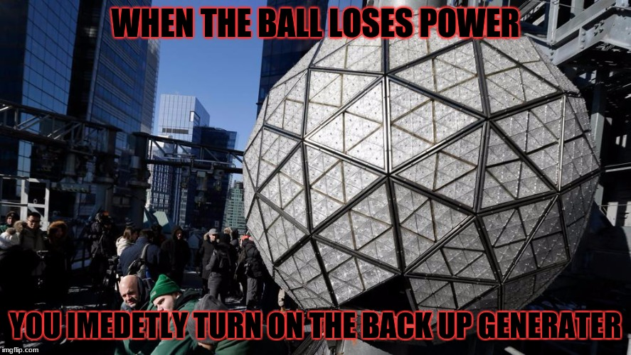 WHEN THE BALL LOSES POWER YOU IMEDETLY TURN ON THE BACK UP GENERATER | image tagged in ball drop | made w/ Imgflip meme maker