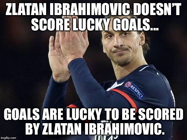 Zlatan not impressed  |  ZLATAN IBRAHIMOVIC DOESN'T SCORE LUCKY GOALS... GOALS ARE LUCKY TO BE SCORED BY ZLATAN IBRAHIMOVIC. | image tagged in zlatan not impressed | made w/ Imgflip meme maker