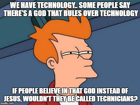 Whoever is reading this should think long and hard about this | WE HAVE TECHNOLOGY.. SOME PEOPLE SAY THERE'S A GOD THAT RULES OVER TECHNOLOGY IF PEOPLE BELIEVE IN THAT GOD INSTEAD OF JESUS, WOULDN'T THEY  | image tagged in memes,futurama fry | made w/ Imgflip meme maker