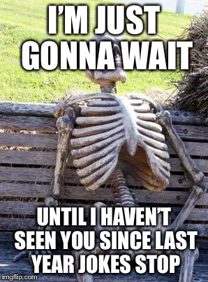 Waiting Skeleton Meme | I'M JUST GONNA WAIT UNTIL I HAVEN'T SEEN YOU SINCE LAST YEAR JOKES STOP | image tagged in memes,waiting skeleton | made w/ Imgflip meme maker