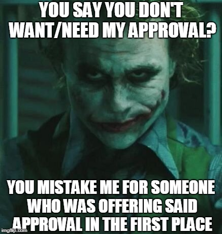 "This has become my attitude towards the whole ""approval"" thing.  Aren't I nice? 