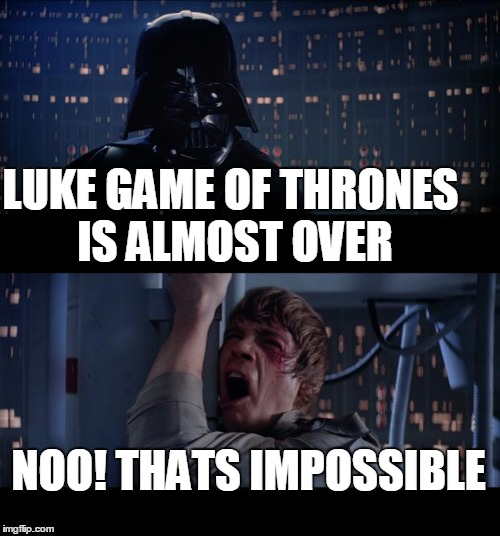 luke dint know game of thrones was almost over | LUKE GAME OF THRONES IS ALMOST OVER NOO! THATS IMPOSSIBLE | image tagged in memes,star wars no | made w/ Imgflip meme maker