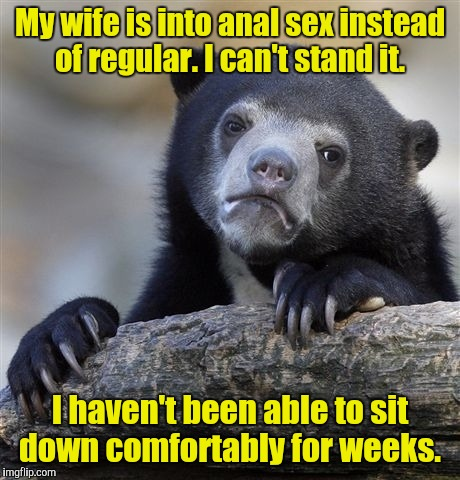 Confession Bear Meme | My wife is into anal sex instead of regular. I can't stand it. I haven't been able to sit down comfortably for weeks. | image tagged in memes,confession bear | made w/ Imgflip meme maker