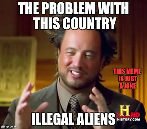 Illegal ancient aliens | THE PROBLEM WITH THIS COUNTRY ILLEGAL ALIENS THIS MEME IS JUST A JOKE | image tagged in memes,ancient aliens,donald trump,donald trump approves,politics,politics lol | made w/ Imgflip meme maker