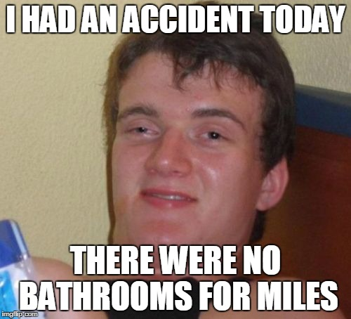 10 Guy Meme | I HAD AN ACCIDENT TODAY THERE WERE NO BATHROOMS FOR MILES | image tagged in memes,10 guy | made w/ Imgflip meme maker