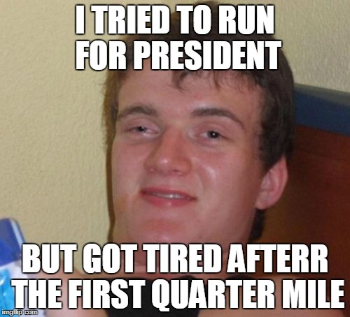 10 Guy Meme | I TRIED TO RUN FOR PRESIDENT BUT GOT TIRED AFTERR THE FIRST QUARTER MILE | image tagged in memes,10 guy | made w/ Imgflip meme maker