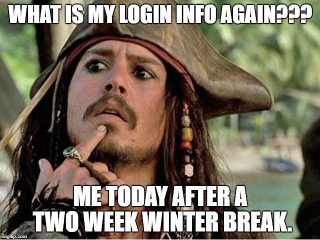 jack sparrow | WHAT IS MY LOGIN INFO AGAIN??? ME TODAY AFTER A TWO WEEK WINTER BREAK. | image tagged in jack sparrow | made w/ Imgflip meme maker
