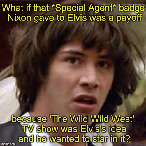 Conspiracy Keanu Meme | What if that *Special Agent* badge Nixon gave to Elvis was a payoff because 'The Wild Wild West' TV show was Elvis's idea and he wanted to s | image tagged in memes,conspiracy keanu | made w/ Imgflip meme maker