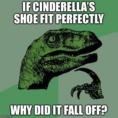 Cinderella's shoe | IF CINDERELLA'S SHOE FIT PERFECTLY WHY DID IT FALL OFF? | image tagged in memes,philosoraptor | made w/ Imgflip meme maker
