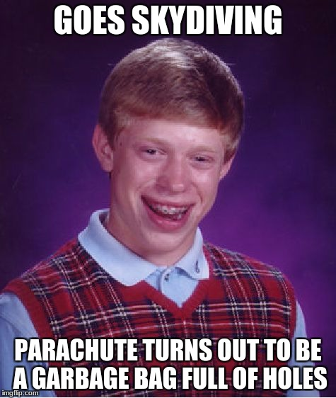 Bad Luck Brian Meme | GOES SKYDIVING PARACHUTE TURNS OUT TO BE A GARBAGE BAG FULL OF HOLES | image tagged in memes,bad luck brian | made w/ Imgflip meme maker