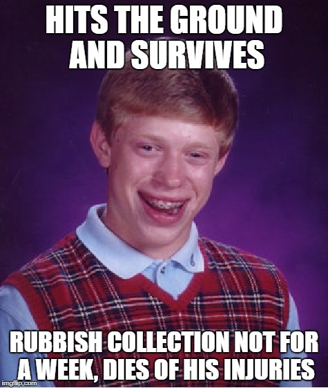 Bad Luck Brian Meme | HITS THE GROUND AND SURVIVES RUBBISH COLLECTION NOT FOR A WEEK, DIES OF HIS INJURIES | image tagged in memes,bad luck brian | made w/ Imgflip meme maker