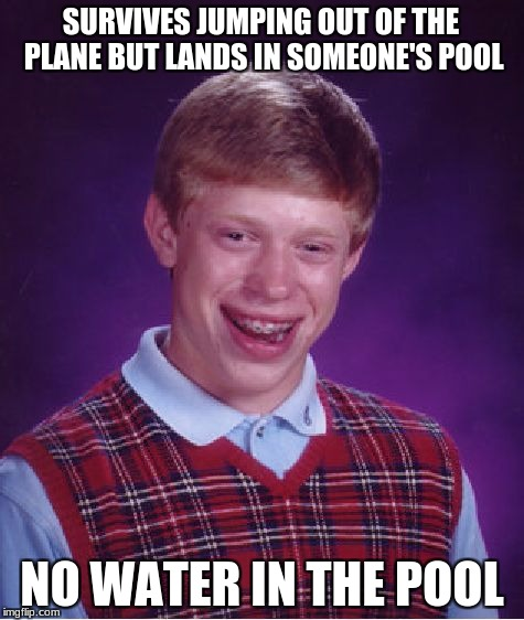 Bad Luck Brian Meme | SURVIVES JUMPING OUT OF THE PLANE BUT LANDS IN SOMEONE'S POOL NO WATER IN THE POOL | image tagged in memes,bad luck brian | made w/ Imgflip meme maker