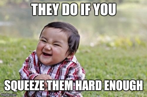 Evil Toddler Meme | THEY DO IF YOU SQUEEZE THEM HARD ENOUGH | image tagged in memes,evil toddler | made w/ Imgflip meme maker