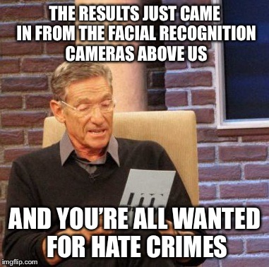 Maury Lie Detector Meme | THE RESULTS JUST CAME IN FROM THE FACIAL RECOGNITION CAMERAS ABOVE US AND YOU'RE ALL WANTED FOR HATE CRIMES | image tagged in memes,maury lie detector | made w/ Imgflip meme maker